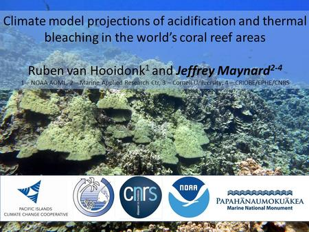 Climate model projections of acidification and thermal bleaching in the world's coral reef areas Ruben van Hooidonk 1 and Jeffrey Maynard 2-4 1 – NOAA.