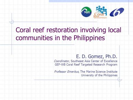 Coral reef restoration involving local communities in the Philippines E. D. Gomez, Ph.D. Coordinator, Southeast Asia Center of Excellence GEF-WB Coral.