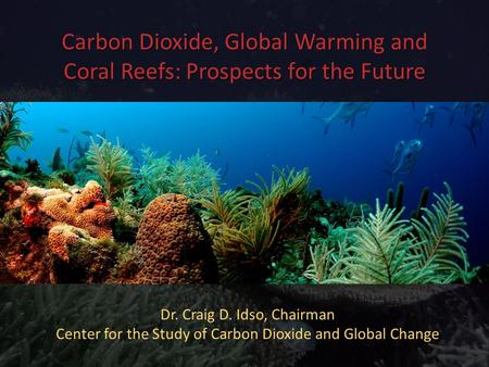 Carbon Dioxide, Global Warming and Coral Reefs: Prospects for the Future Dr. Craig D. Idso, Chairman Center for the Study of Carbon Dioxide and Global.
