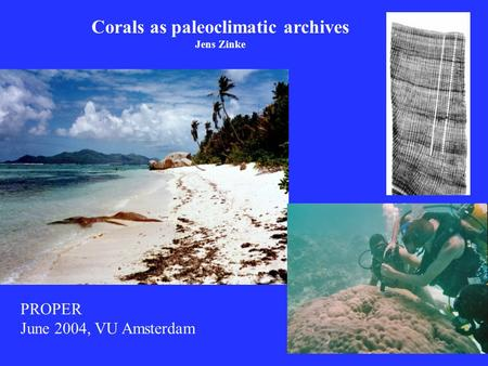Corals as paleoclimatic archives Jens Zinke PROPER June 2004, VU Amsterdam.