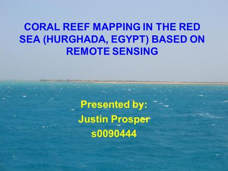 CORAL REEF MAPPING IN THE RED SEA (HURGHADA, EGYPT) BASED ON REMOTE SENSING Presented by: Justin Prosper s0090444.