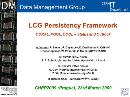 CERN - IT Department CH-1211 Genève 23 Switzerland www.cern.ch/i t LCG Persistency Framework CORAL, POOL, COOL – Status and Outlook A. Valassi, R. Basset,