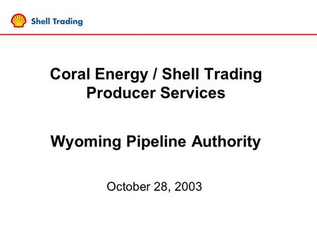 Coral Energy / Shell Trading Producer Services Wyoming Pipeline Authority October 28, 2003.
