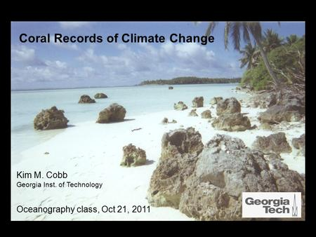 Coral Records of Climate Change Kim M. Cobb Georgia Inst. of Technology Oceanography class, Oct 21, 2011.