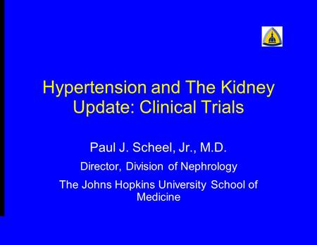 Hypertension and The Kidney Update: Clinical Trials Paul J. Scheel, Jr., M.D. Director, Division of Nephrology The Johns Hopkins University School of Medicine.