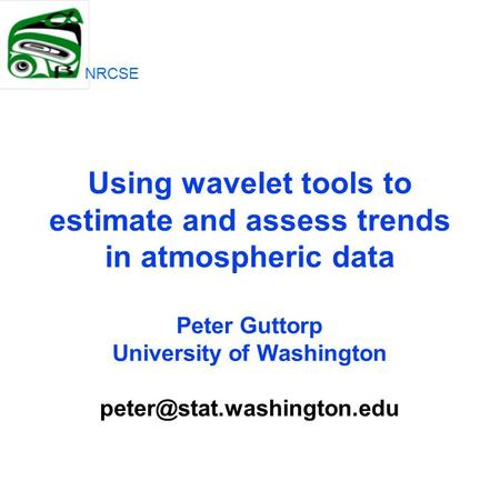 Using wavelet tools to estimate and assess trends in atmospheric data Peter Guttorp University of Washington NRCSE.
