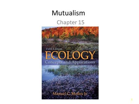 11 Mutualism Chapter 15. 22 Introduction Mutualism: Interactions between individuals of different species that benefit both partners. – Facultative Mutualism.
