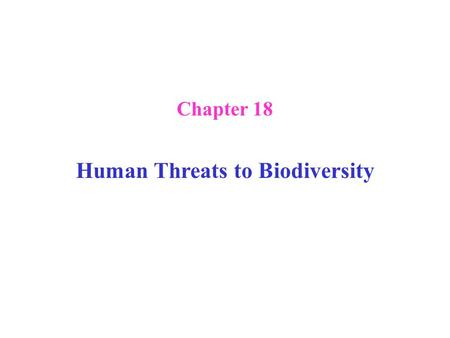 Chapter 18 Human Threats to Biodiversity. Human Threats to Biodiversity: Introduction the number of species is unknown: estimates range from 10 million.