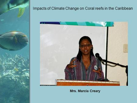 Impacts of Climate Change on Coral reefs in the Caribbean Mrs. Marcia Creary.