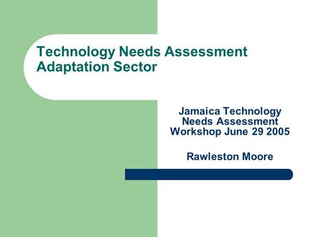 Technology Needs Assessment Adaptation Sector Jamaica Technology Needs Assessment Workshop June 29 2005 Rawleston Moore.