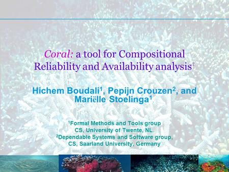 Coral: a tool for Compositional Reliability and Availability analysis † Hichem Boudali 1, Pepijn Crouzen 2, and Mari ë lle Stoelinga 1. 1 Formal Methods.