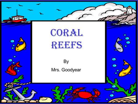 Coral Reefs By Mrs. Goodyear Coral Reefs By Mrs. Goodyear.