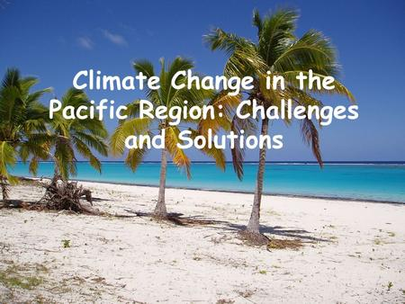 Climate Change in the Pacific Region: Challenges and Solutions.