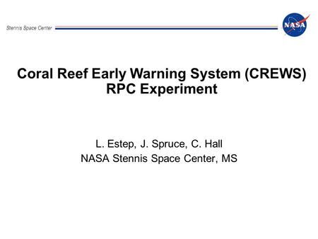 Stennis Space Center Coral Reef Early Warning System (CREWS) RPC Experiment L. Estep, J. Spruce, C. Hall NASA Stennis Space Center, MS.