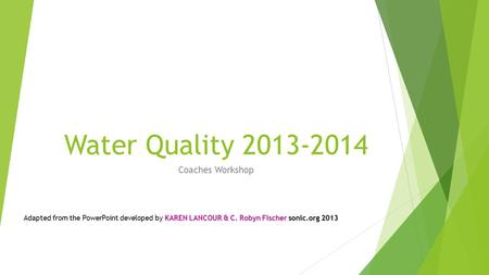Water Quality 2013-2014 Coaches Workshop KAREN LANCOUR & C. Robyn Fischer sonic.org 2013 Adapted from the PowerPoint developed by KAREN LANCOUR & C. Robyn.