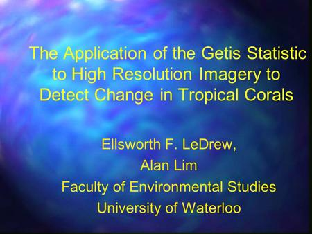 The Application of the Getis Statistic to High Resolution Imagery to Detect Change in Tropical Corals Ellsworth F. LeDrew, Alan Lim Faculty of Environmental.