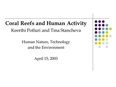Coral Reefs and Human Activity Keerthi Potluri and Tina Stancheva Human Nature, Technology and the Environment April 15, 2003.