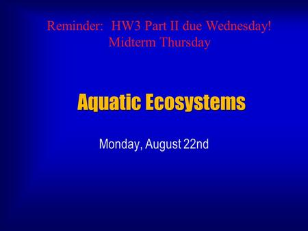 Aquatic Ecosystems Monday, August 22nd Reminder: HW3 Part II due Wednesday! Midterm Thursday.