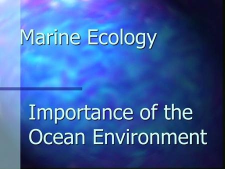 Importance of the Ocean Environment Marine Ecology.
