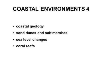 COASTAL ENVIRONMENTS 4 coastal geology sand dunes and salt marshes sea level changes coral reefs.