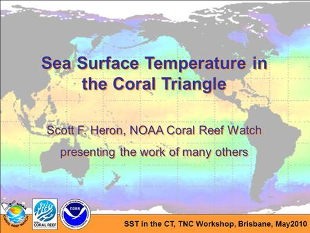 SST in the CT, TNC Workshop, Brisbane, May2010 Sea Surface Temperature in the Coral Triangle Scott F. Heron, NOAA Coral Reef Watch presenting the work.