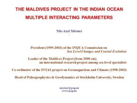 THE MALDIVES PROJECT IN THE INDIAN OCEAN MULTIPLE INTERACTING PARAMETERS Nils-Axel Mörner. President (1999-2003) of the INQUA Commission on Sea Level Changes.