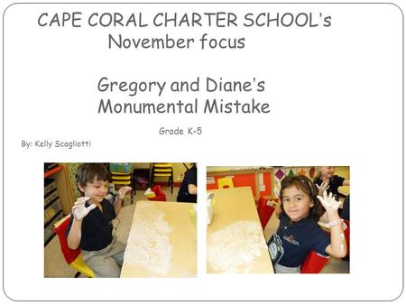 CAPE CORAL CHARTER SCHOOL's November focus Gregory and Diane's Monumental Mistake Grade K-5 By: Kelly Scagliotti.