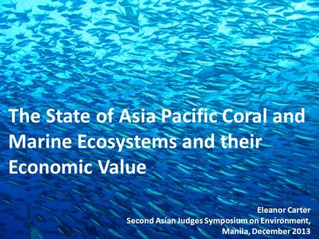 The State of Asia Pacific Coral and Marine Ecosystems and their Economic Value Eleanor Carter Second Asian Judges Symposium on Environment, Manila, December.