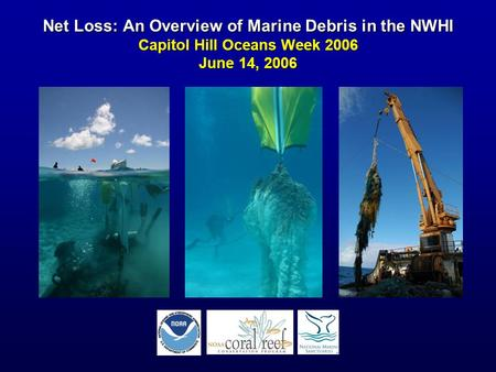 Net Loss: An Overview of Marine Debris in the NWHI Capitol Hill Oceans Week 2006 June 14, 2006.