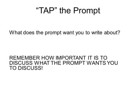 """TAP"" the Prompt What does the prompt want you to write about? REMEMBER HOW IMPORTANT IT IS TO DISCUSS WHAT THE PROMPT WANTS YOU TO DISCUSS!"