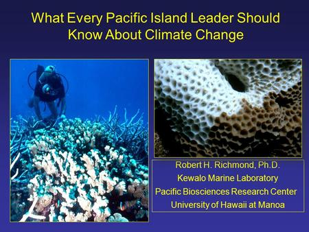 What Every Pacific Island Leader Should Know About Climate Change Robert H. Richmond, Ph.D. Kewalo Marine Laboratory Pacific Biosciences Research Center.