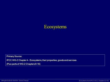 (Mt/Ag/EnSc/EnSt 404/504 - Global Change) Ecosystems (from IPCC WG-2, Chapters 4,9-16) Ecosystems Primary Source: IPCC WG-2 Chapter 4 - Ecosystems, their.