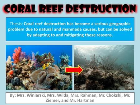 Coral Reef Destruction By: Mrs. Winiarski, Mrs. Wilda, Mrs. Rahman, Mr. Chokshi, Mr. Ziemer, and Mr. Hartman Thesis: Coral reef destruction has become.