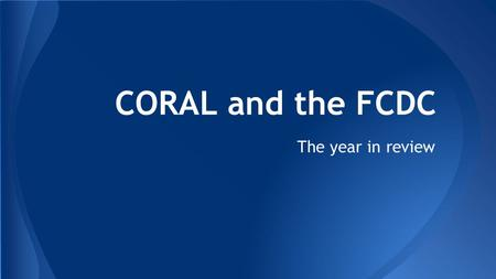 CORAL and the FCDC The year in review. What is CORAL?