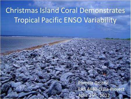 Christmas Island Coral Demonstrates Tropical Pacific ENSO Variability Pamela Grothe EAS 4480 Class Project April 25 th, 2012.