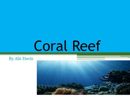 Coral Reef By Abi Davis. WHAT IS A COARL ? Coral Reef are underwater structures Coral is living structure compound Its made up by anemone Some parts are.