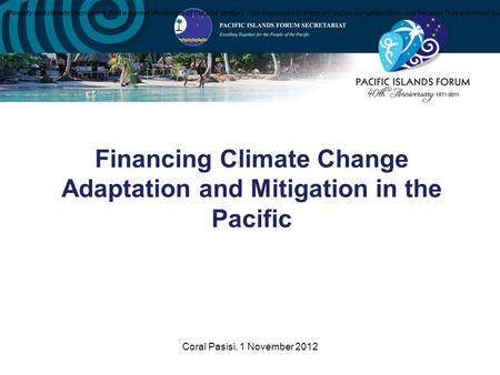 "Coral Pasisi, 1 November 2012 Financing Climate Change Adaptation and Mitigation in the Pacific ""Poverty and climate change are the two great challenges."