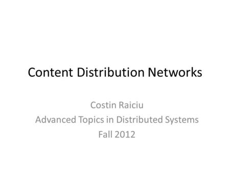 Content Distribution Networks Costin Raiciu Advanced Topics in Distributed Systems Fall 2012.