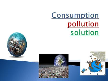  What is consumption?  Water consumption  Oil, who is worried about it?  What is pollution?  Air pollution…I think there is a catch…  Various types.