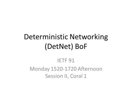 Deterministic Networking (DetNet) BoF IETF 91 Monday 1520-1720 Afternoon Session II, Coral 1.