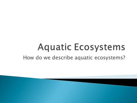 How do we describe aquatic ecosystems?.  Aquatic ecosystems are primarily determined by the ecosystem's salinity. Salinity refers to the dissolved salt.