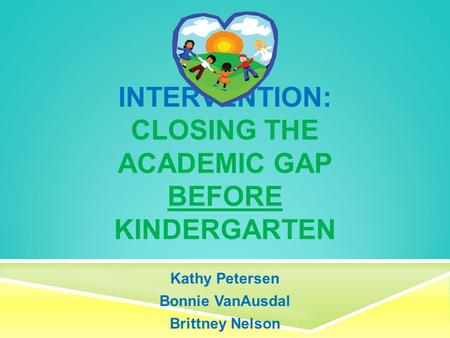 INTERVENTION: CLOSING THE ACADEMIC GAP BEFORE KINDERGARTEN Kathy Petersen Bonnie VanAusdal Brittney Nelson.