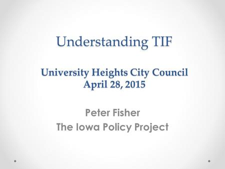 Understanding TIF University Heights City Council April 28, 2015 Peter Fisher The Iowa Policy Project.