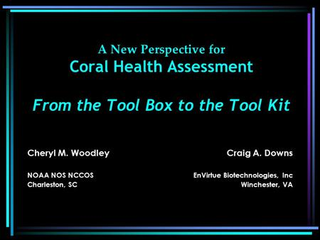 A New Perspective for Coral Health Assessment From the Tool Box to the Tool Kit Cheryl M. Woodley NOAA NOS NCCOS Charleston, SC Craig A. Downs EnVirtue.