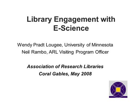 Library Engagement with E-Science Wendy Pradt Lougee, University of Minnesota Neil Rambo, ARL Visiting Program Officer Association of Research Libraries.