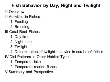 Fish Behavior by Day, Night and Twilight Ⅰ Overview Ⅱ Activities in Fishes 1. Feeding 2. Breeding Ⅲ Coral-Reef Fishes 1. Day-time 2. Night-time 3. Twilight.