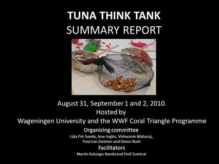 TUNA THINK TANK SUMMARY REPORT August 31, September 1 and 2, 2010. Hosted by Wageningen University and the WWF Coral Triangle Programme Organizing committee.