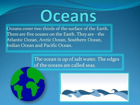 Oceans cover two thirds of the surface of the Earth. There are five oceans on the Earth. They are - the Atlantic Ocean, Arctic Ocean, Southern Ocean, Indian.