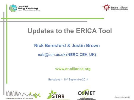 Copyright © 2014 ALLIANCE Updates to the ERICA Tool Barcelona – 10 th September 2014  Nick Beresford & Justin Brown (NERC-CEH,