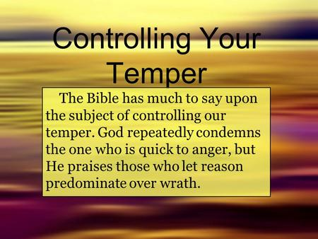 Controlling Your Temper The Bible has much to say upon the subject of controlling our temper. God repeatedly condemns the one who is quick to anger, but.